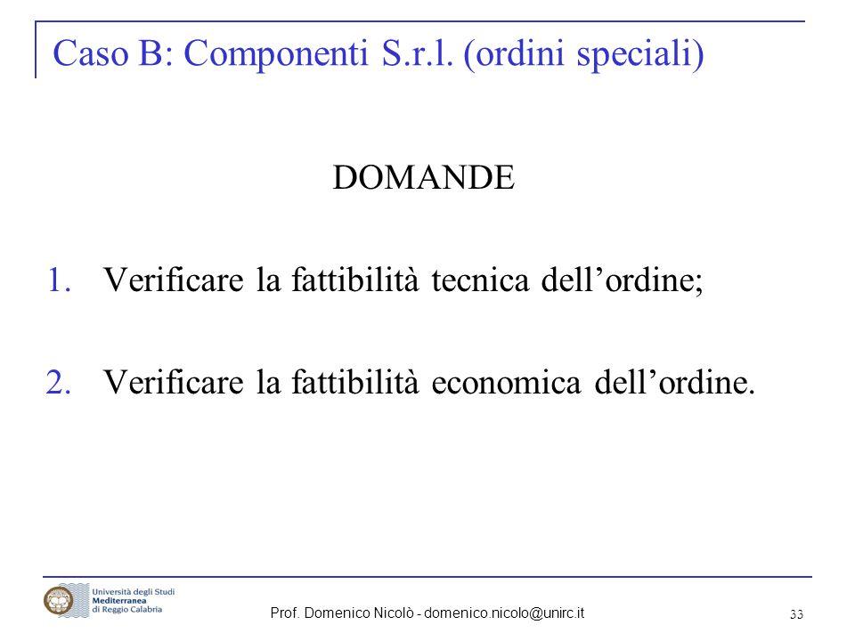 Prof. Domenico Nicolò - domenico.nicolo@unirc.it 33 Caso B: Componenti S.r.l. (ordini speciali) DOMANDE 1.Verificare la fattibilità tecnica dellordine