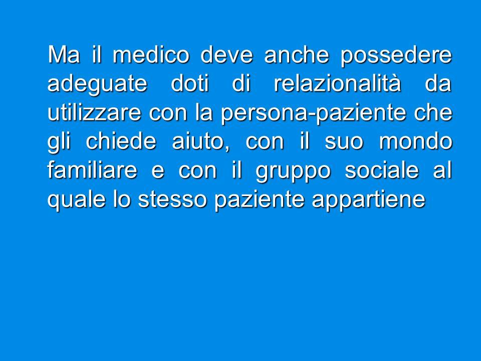 Ma il medico deve anche possedere adeguate doti di relazionalità da utilizzare con la persona-paziente che gli chiede aiuto, con il suo mondo familiar