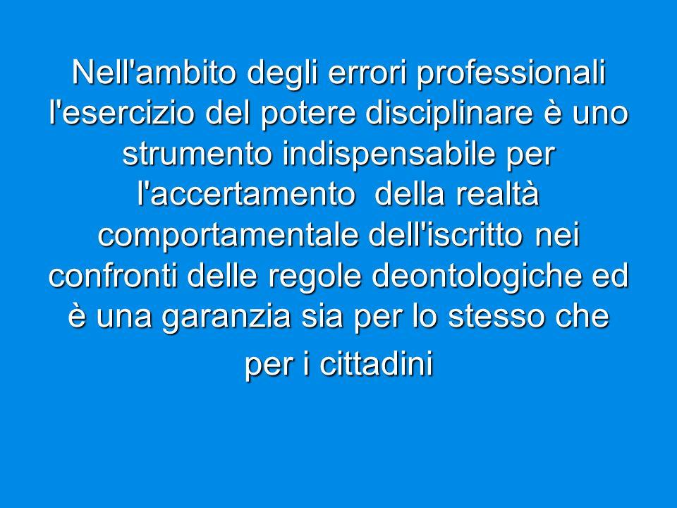 Nell ambito degli errori professionali l esercizio del potere disciplinare è uno strumento indispensabile per l accertamento della realtà comportamentale dell iscritto nei confronti delle regole deontologiche ed è una garanzia sia per lo stesso che per i cittadini