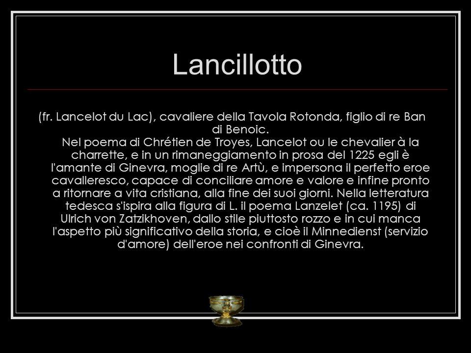 Lancillotto (fr.Lancelot du Lac), cavaliere della Tavola Rotonda, figlio di re Ban di Benoic.