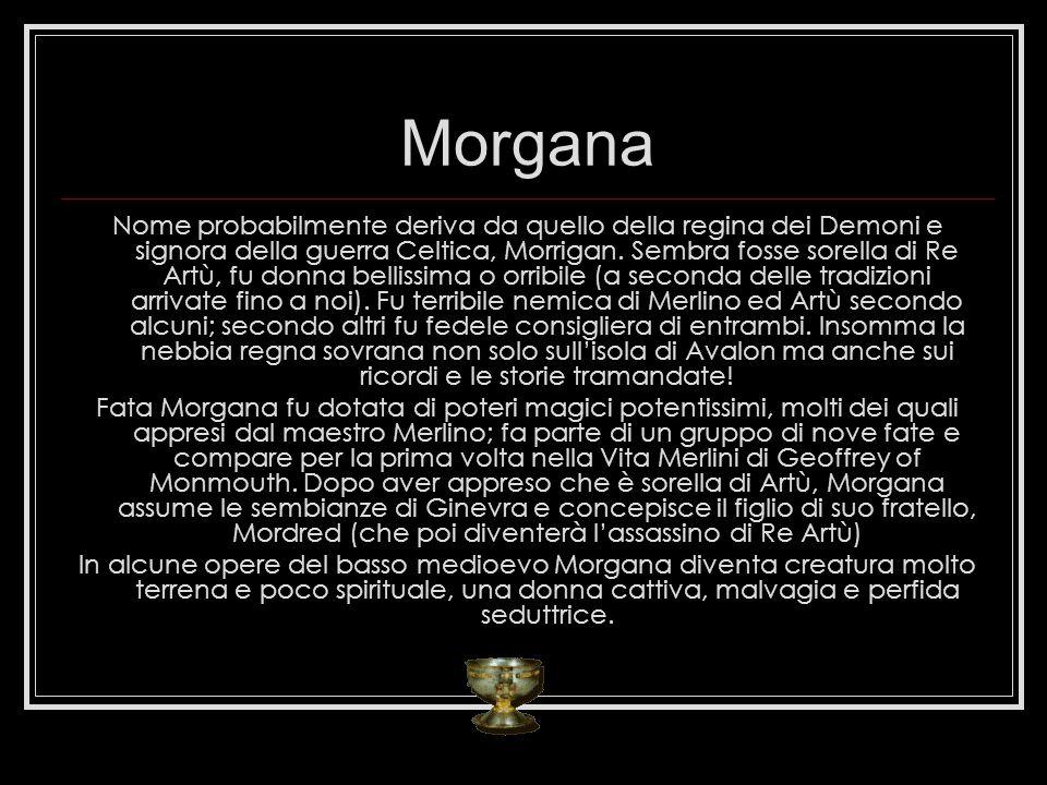 Morgana Nome probabilmente deriva da quello della regina dei Demoni e signora della guerra Celtica, Morrigan. Sembra fosse sorella di Re Artù, fu donn