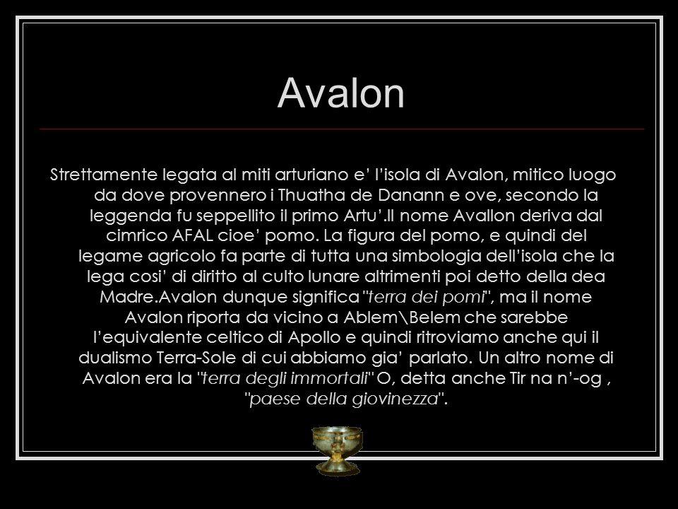 Avalon Strettamente legata al miti arturiano e lisola di Avalon, mitico luogo da dove provennero i Thuatha de Danann e ove, secondo la leggenda fu seppellito il primo Artu.Il nome Avallon deriva dal cimrico AFAL cioe pomo.