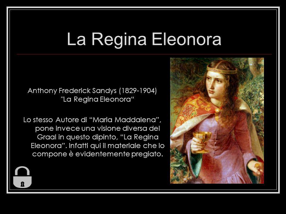 La Regina Eleonora Anthony Frederick Sandys (1829-1904) La Regina Eleonora Lo stesso Autore di Maria Maddalena, pone invece una visione diversa del Graal in questo dipinto, La Regina Eleonora.