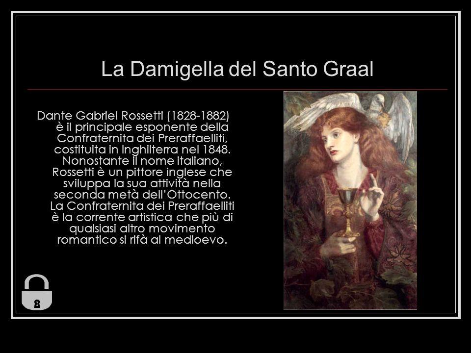 La Damigella del Santo Graal Dante Gabriel Rossetti (1828-1882) è il principale esponente della Confraternita dei Preraffaelliti, costituita in Inghil