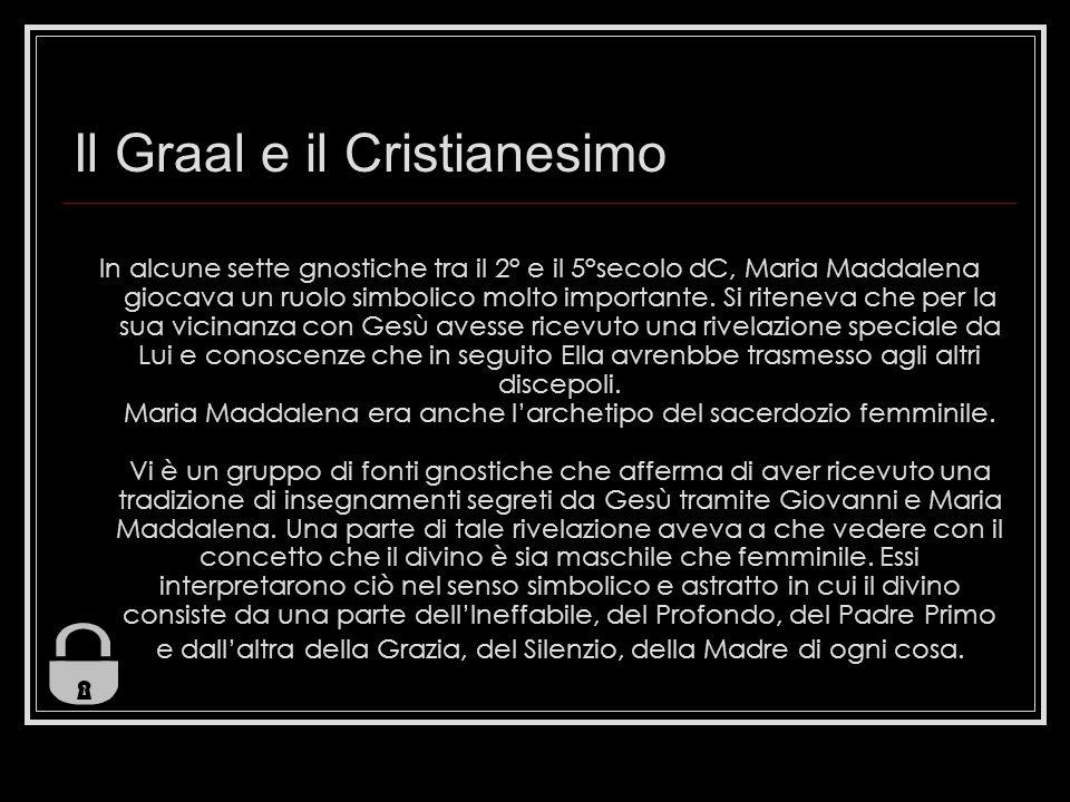 Il Graal e il Cristianesimo In alcune sette gnostiche tra il 2° e il 5°secolo dC, Maria Maddalena giocava un ruolo simbolico molto importante. Si rite
