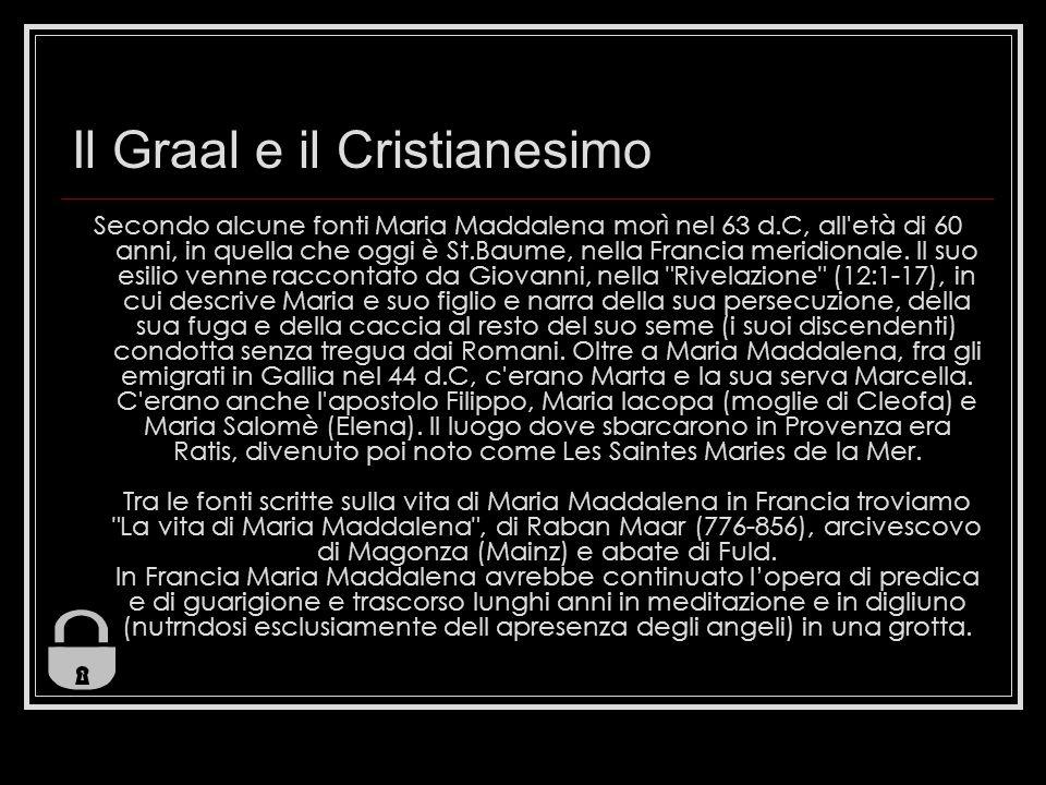 Il Graal e il Cristianesimo Secondo alcune fonti Maria Maddalena morì nel 63 d.C, all età di 60 anni, in quella che oggi è St.Baume, nella Francia meridionale.