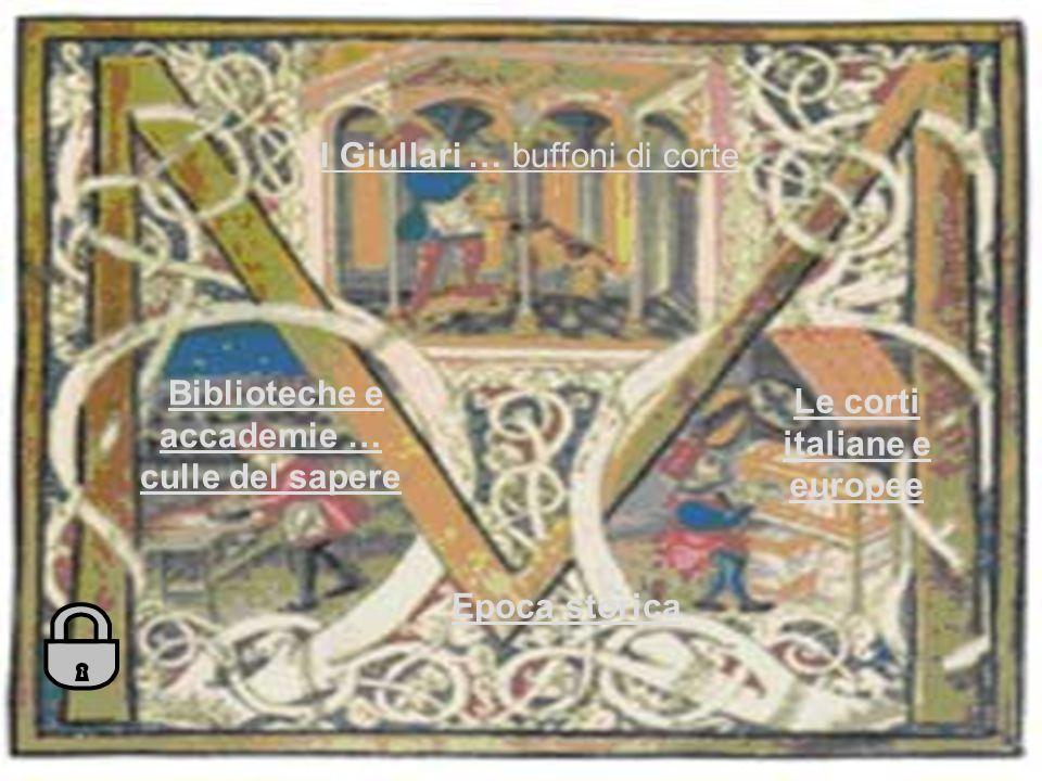 Le corti italiane e europee I Giullari … buffoni di corte Biblioteche e accademie … culle del sapereBiblioteche e accademie … culle del sapere Epoca storica