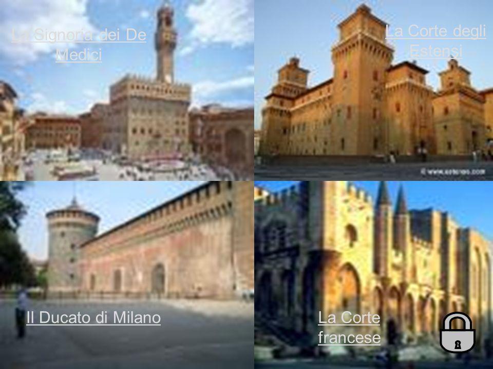 La Corte francese La Signoria dei De Medici Il Ducato di Milano La Corte degli Estensi