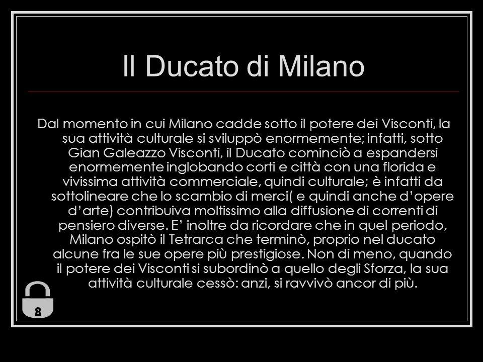Il Ducato di Milano Dal momento in cui Milano cadde sotto il potere dei Visconti, la sua attività culturale si sviluppò enormemente; infatti, sotto Gi
