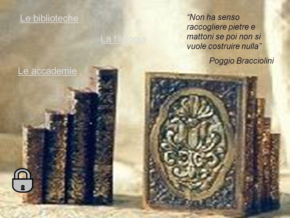 Le biblioteche La filologia Le accademie Non ha senso raccogliere pietre e mattoni se poi non si vuole costruire nulla Poggio Bracciolini
