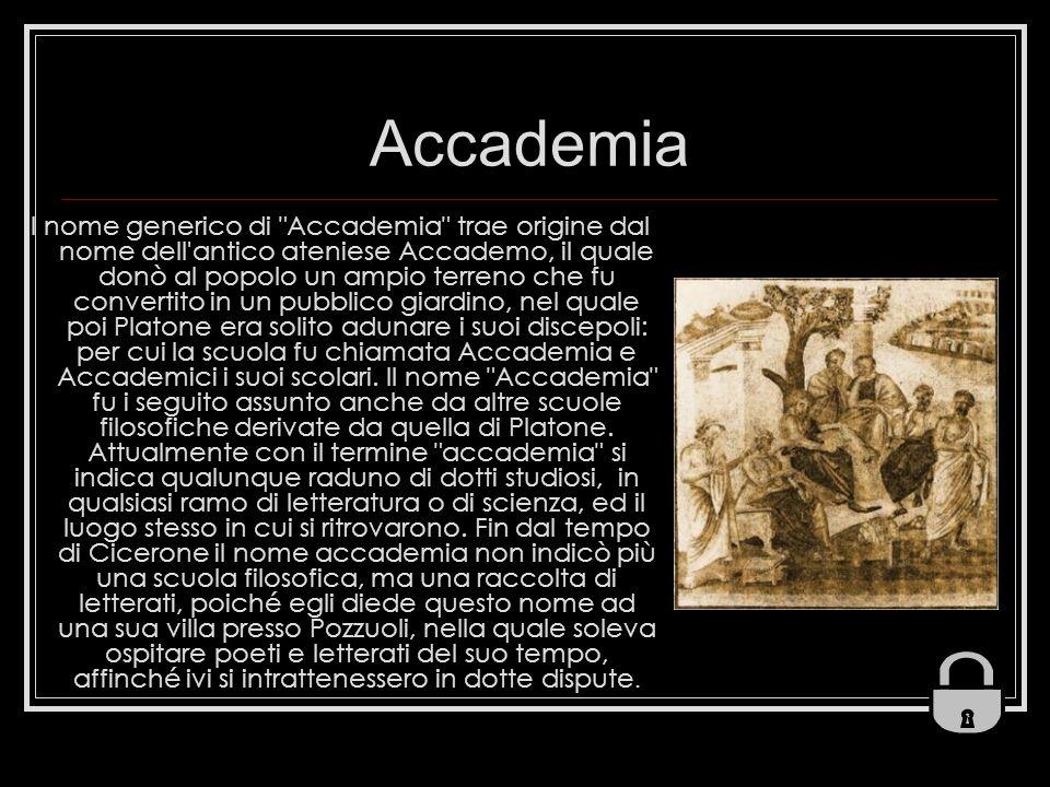 Accademia Il nome generico di Accademia trae origine dal nome dell antico ateniese Accademo, il quale donò al popolo un ampio terreno che fu convertito in un pubblico giardino, nel quale poi Platone era solito adunare i suoi discepoli: per cui la scuola fu chiamata Accademia e Accademici i suoi scolari.