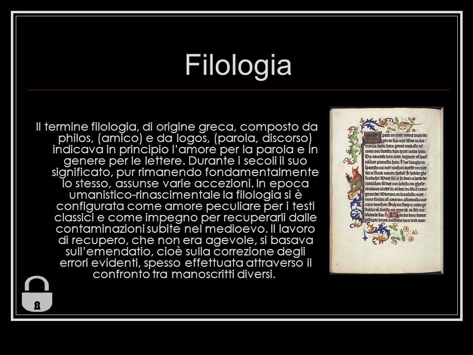 Filologia Il termine filologia, di origine greca, composto da philos, (amico) e da logos, (parola, discorso) indicava in principio lamore per la parola e in genere per le lettere.