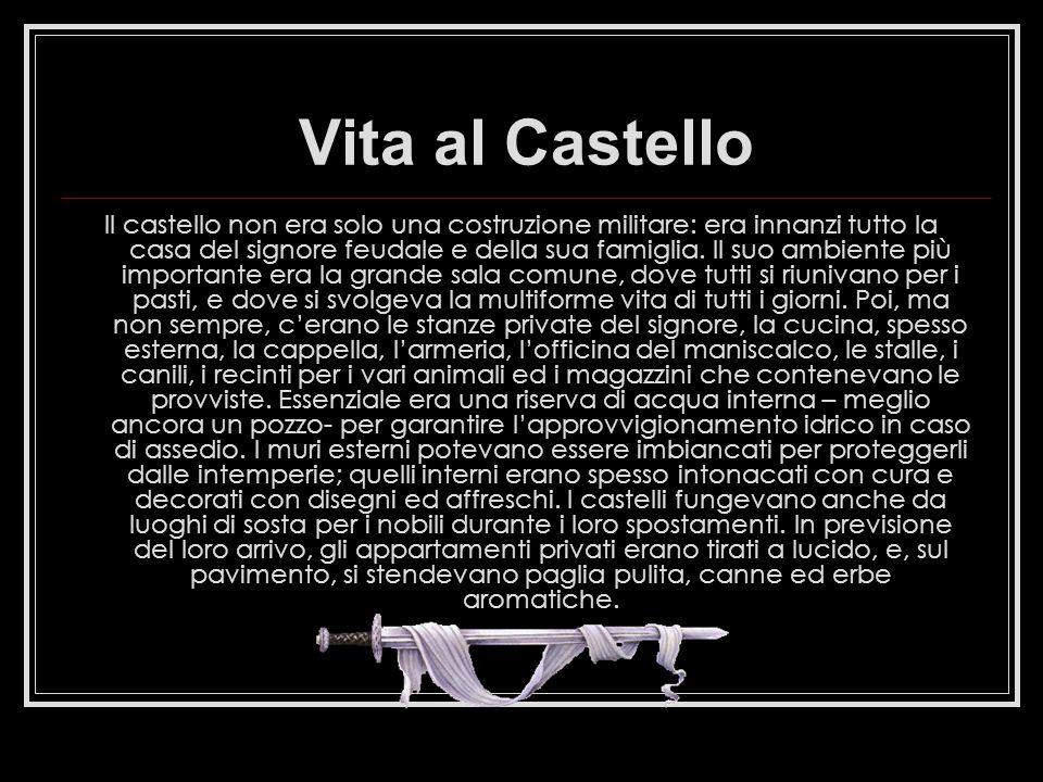 Vita al Castello Il castello non era solo una costruzione militare: era innanzi tutto la casa del signore feudale e della sua famiglia. Il suo ambient