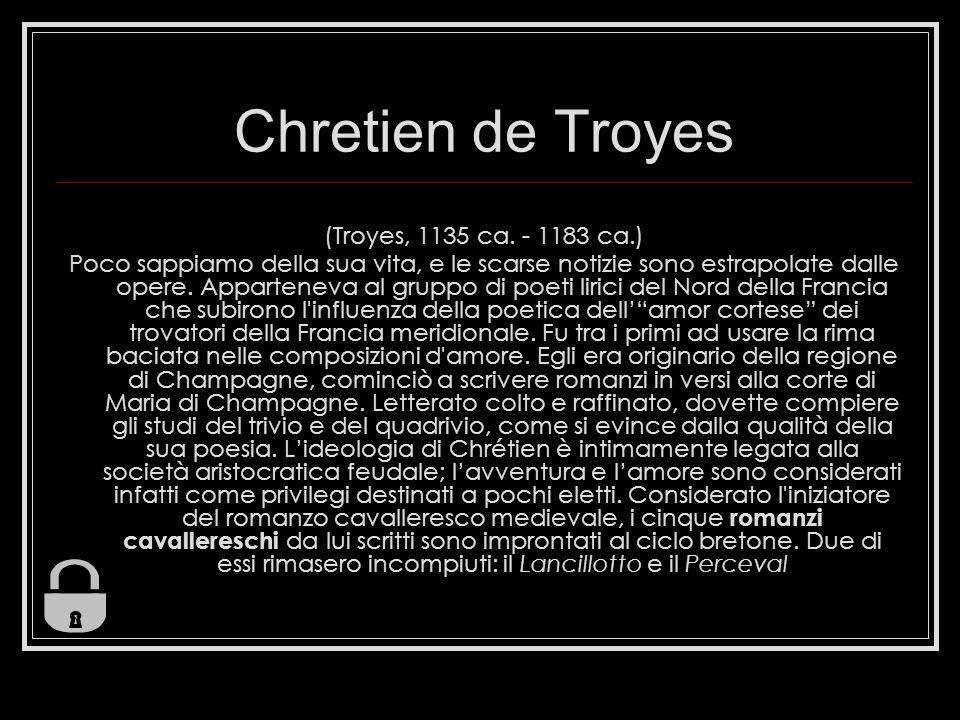 Chretien de Troyes (Troyes, 1135 ca. - 1183 ca.) Poco sappiamo della sua vita, e le scarse notizie sono estrapolate dalle opere. Apparteneva al gruppo