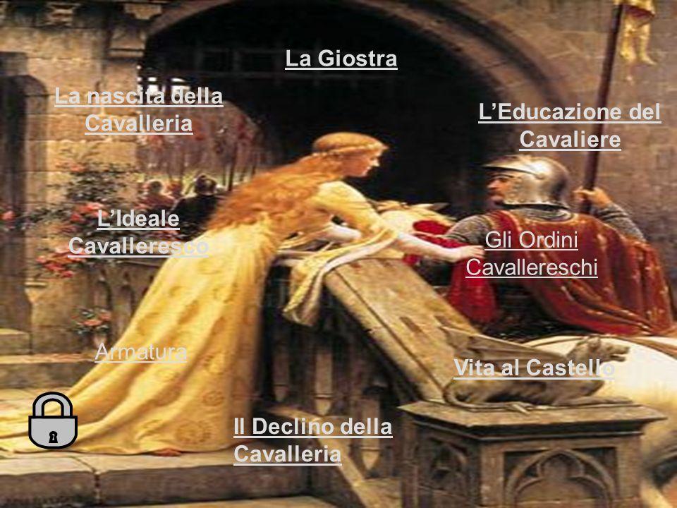 La nascita della Cavalleria LEducazione del Cavaliere Armatura Vita al Castello LIdeale Cavalleresco La Giostra Il Declino della Cavalleria Gli Ordini