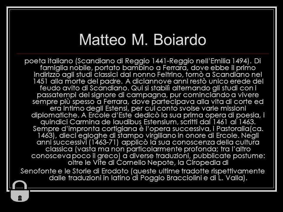 Matteo M. Boiardo poeta italiano (Scandiano di Reggio 1441-Reggio nellEmilia 1494). Di famiglia nobile, portato bambino a Ferrara, dove ebbe il primo