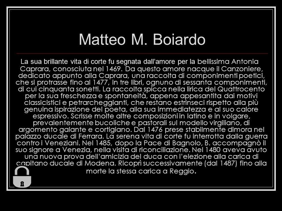Matteo M. Boiardo La sua brillante vita di corte fu segnata dallamore per la bellissima Antonia Caprara, conosciuta nel 1469. Da questo amore nacque i