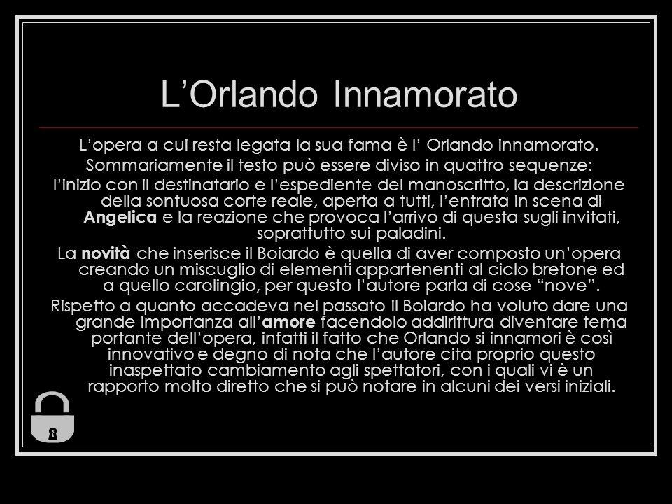 LOrlando Innamorato Lopera a cui resta legata la sua fama è l Orlando innamorato. Sommariamente il testo può essere diviso in quattro sequenze: linizi