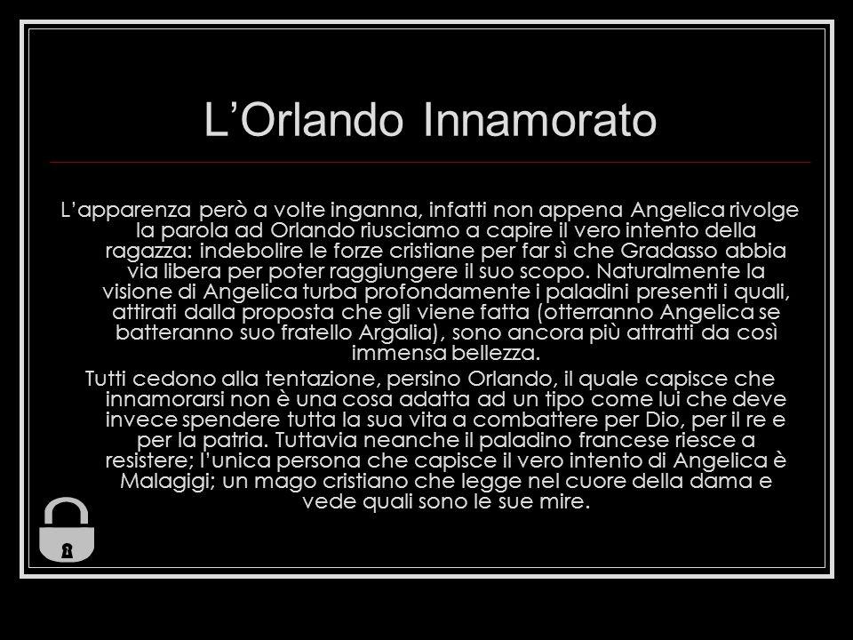 LOrlando Innamorato Lapparenza però a volte inganna, infatti non appena Angelica rivolge la parola ad Orlando riusciamo a capire il vero intento della