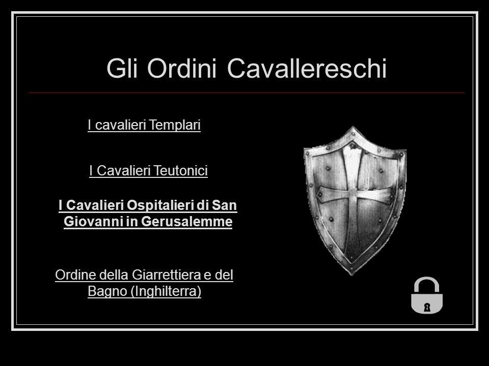 Gli Ordini Cavallereschi I cavalieri Templari I Cavalieri Teutonici I Cavalieri Ospitalieri di San Giovanni in Gerusalemme Ordine della Giarrettiera e del Bagno (Inghilterra)
