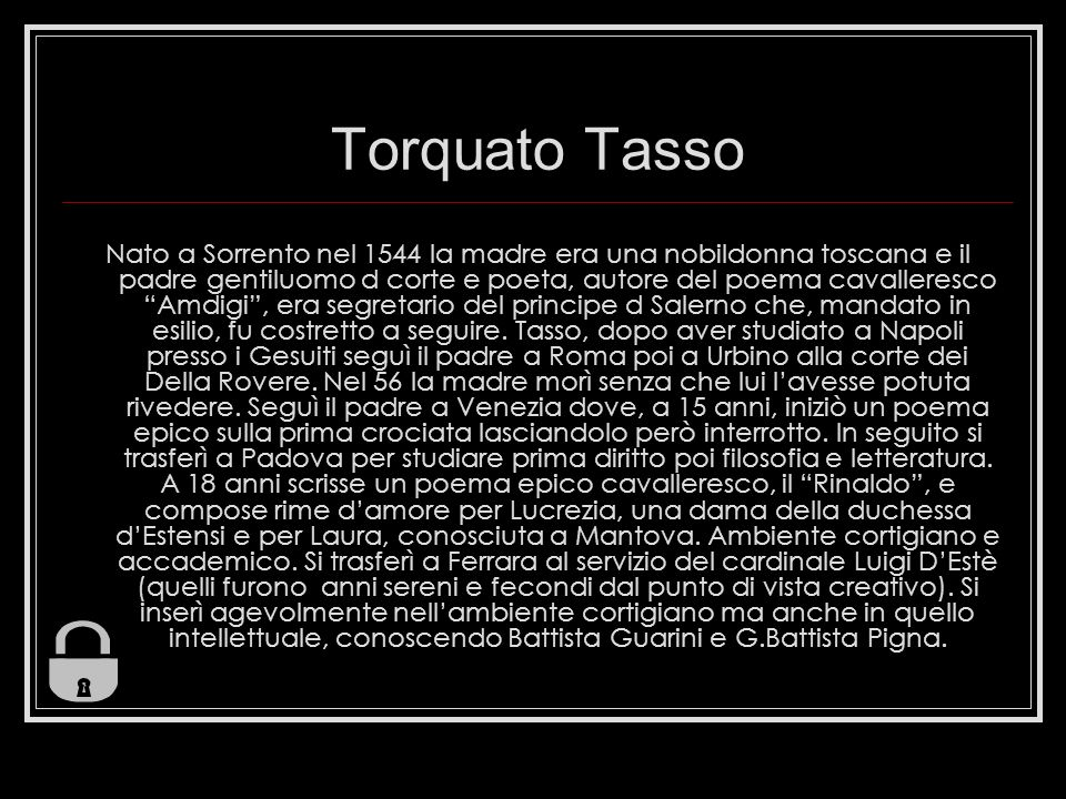 Torquato Tasso Nato a Sorrento nel 1544 la madre era una nobildonna toscana e il padre gentiluomo d corte e poeta, autore del poema cavalleresco Amdigi, era segretario del principe d Salerno che, mandato in esilio, fu costretto a seguire.