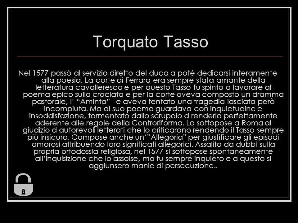 Torquato Tasso Nel 1577 passò al servizio diretto del duca a potè dedicarsi interamente alla poesia. La corte di Ferrara era sempre stata amante della