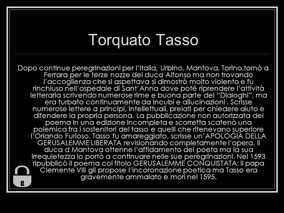 Torquato Tasso Dopo continue peregrinazioni per lItalia, Urbino, Mantova, Torino,tornò a Ferrara per le terze nozze del duca Alfonso ma non trovando l