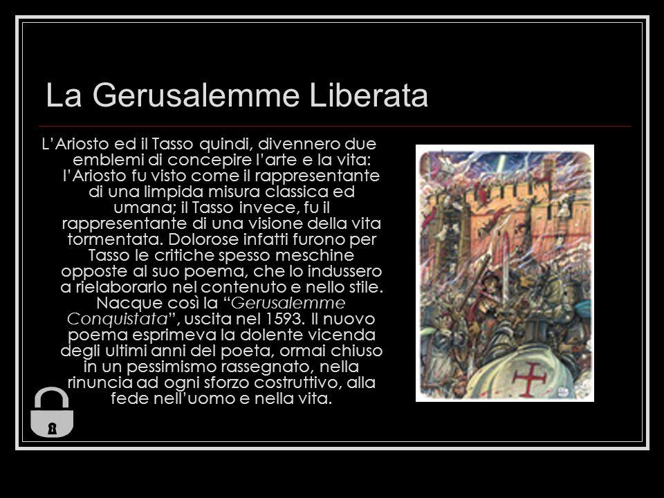 La Gerusalemme Liberata LAriosto ed il Tasso quindi, divennero due emblemi di concepire larte e la vita: lAriosto fu visto come il rappresentante di u
