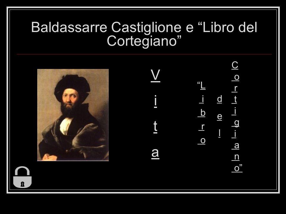 Baldassarre Castiglione e Libro del Cortegiano V i t a L i b r o C o r t i g i a n o d e l