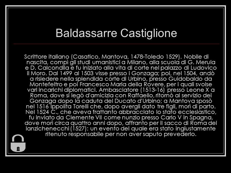 Baldassarre Castiglione Scrittore italiano (Casatico, Mantova, 1478-Toledo 1529). Nobile di nascita, compì gli studi umanistici a Milano, alla scuola