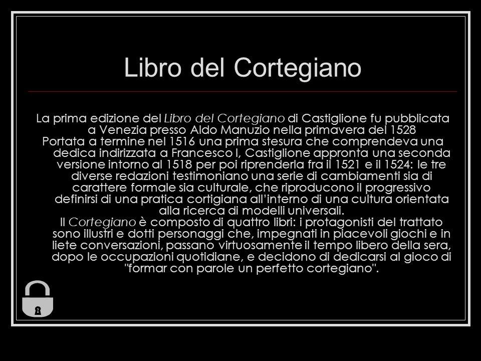 Libro del Cortegiano La prima edizione del Libro del Cortegiano di Castiglione fu pubblicata a Venezia presso Aldo Manuzio nella primavera del 1528 Po