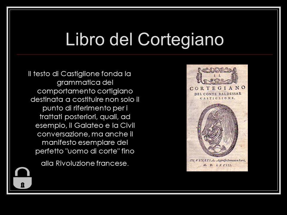 Libro del Cortegiano Il testo di Castiglione fonda la grammatica del comportamento cortigiano destinata a costituire non solo il punto di riferimento