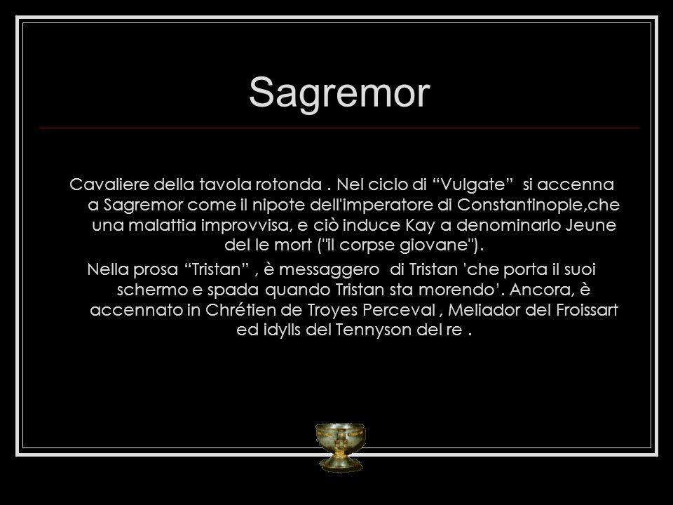 Sagremor Cavaliere della tavola rotonda. Nel ciclo di Vulgate si accenna a Sagremor come il nipote dell'imperatore di Constantinople,che una malattia