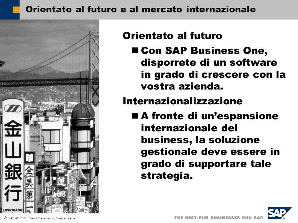 SAP AG 2003, Title of Presentation, Speaker Name / 6 Orientato al futuro e al mercato internazionale Orientato al futuro Con SAP Business One, disporrete di un software in grado di crescere con la vostra azienda.