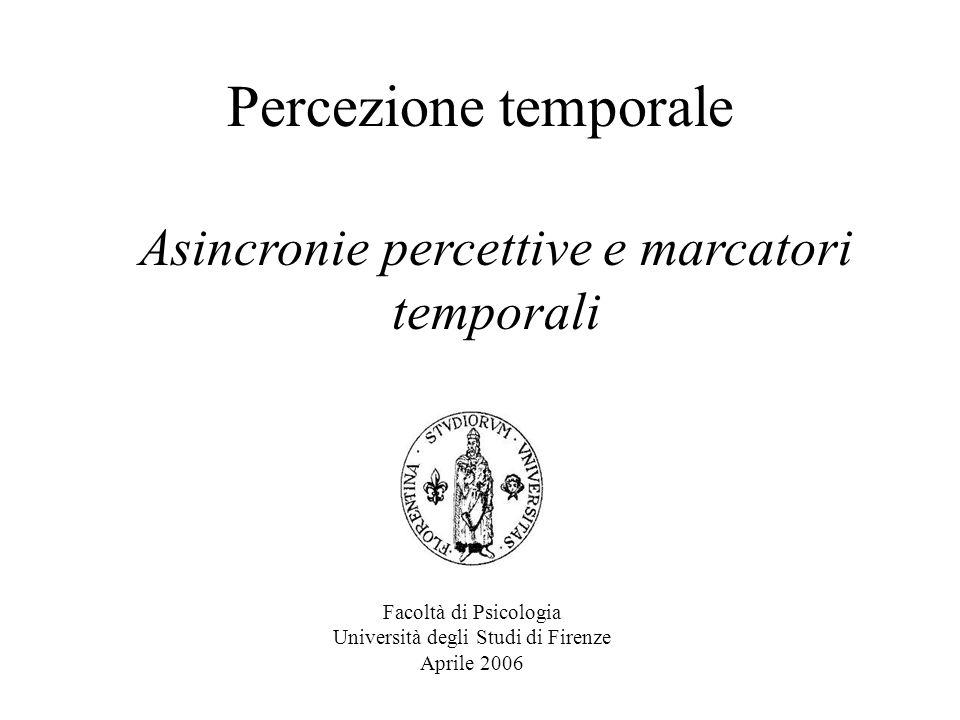 Percezione temporale Facoltà di Psicologia Università degli Studi di Firenze Aprile 2006 Asincronie percettive e marcatori temporali