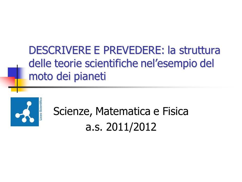 DESCRIVERE E PREVEDERE: la struttura delle teorie scientifiche nelesempio del moto dei pianeti Scienze, Matematica e Fisica a.s. 2011/2012