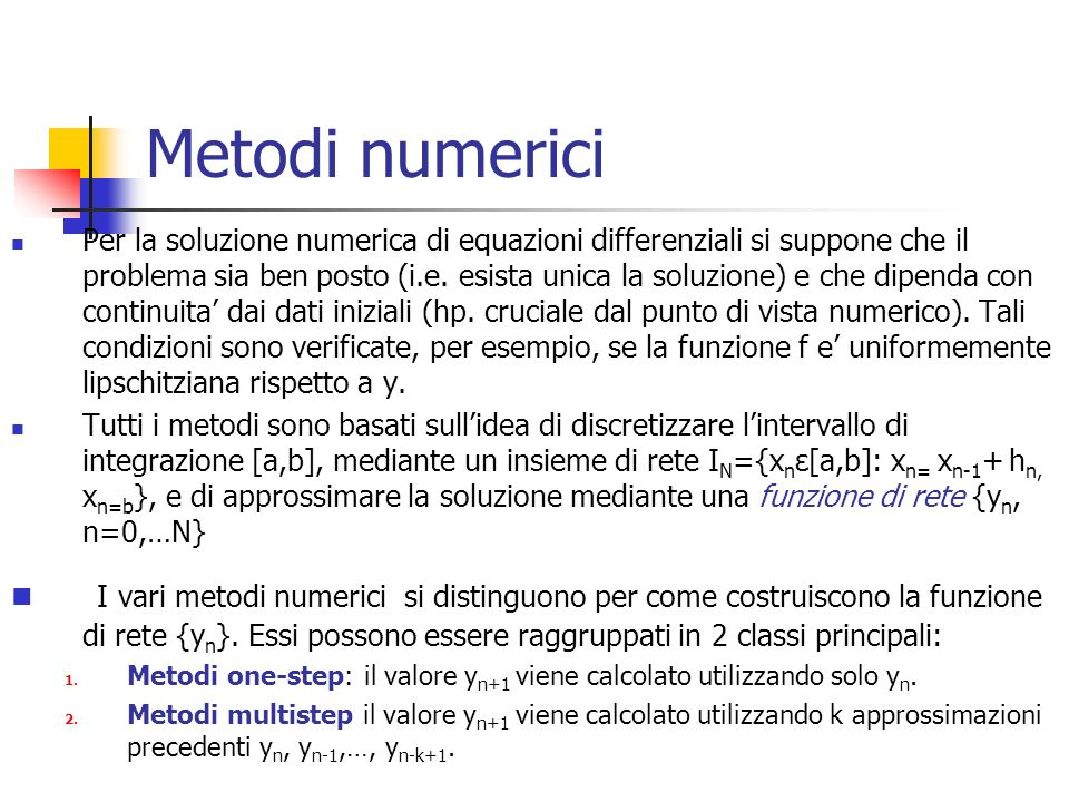 Metodi numerici Per la soluzione numerica di equazioni differenziali si suppone che il problema sia ben posto (i.e. esista unica la soluzione) e che d