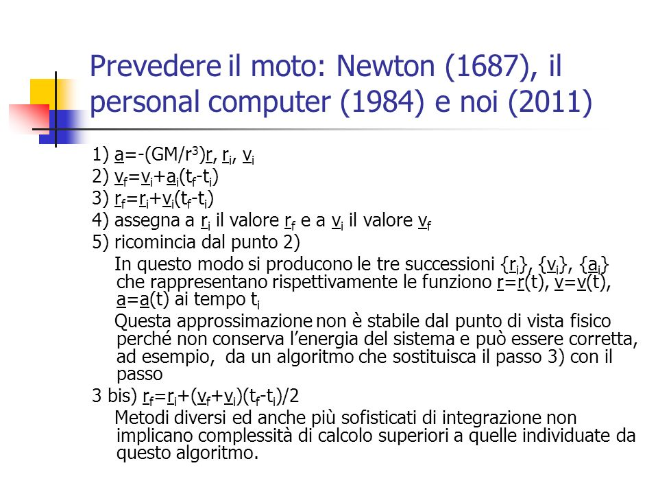 Prevedere il moto: Newton (1687), il personal computer (1984) e noi (2011) La precedente approssimazione era al primo ordine in t f -t i, una approssimazione al secondo ordine in t f -t i si può avere dalle relazioni: 1) a=-(GM/r 3 )r, r i, v i 2) v f =v i +a i (t f -t i )-(GM/2r i 3 )v i (t f -t i ) 2 3) r f =r i +v i (t f -t i )+(1/2)a i (t f -t i ) 2 4) assegna a r i il valore r f e a v i il valore v f 5) ricomincia dal punto 2) notiamo che questa approssimazione consegue dalla precedente considerando anche laccelerazione media e escludendo termini che dipendono da potenze superiori a tre di t f -t i Notate la simmetria della soluzione.