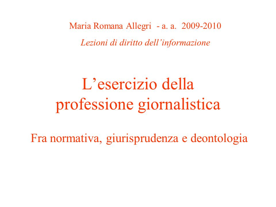 Lesercizio della professione giornalistica Fra normativa, giurisprudenza e deontologia Maria Romana Allegri - a. a. 2009-2010 Lezioni di diritto delli
