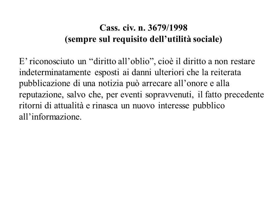 Cass. civ. n. 3679/1998 (sempre sul requisito dellutilità sociale) E riconosciuto un diritto alloblio, cioè il diritto a non restare indeterminatament