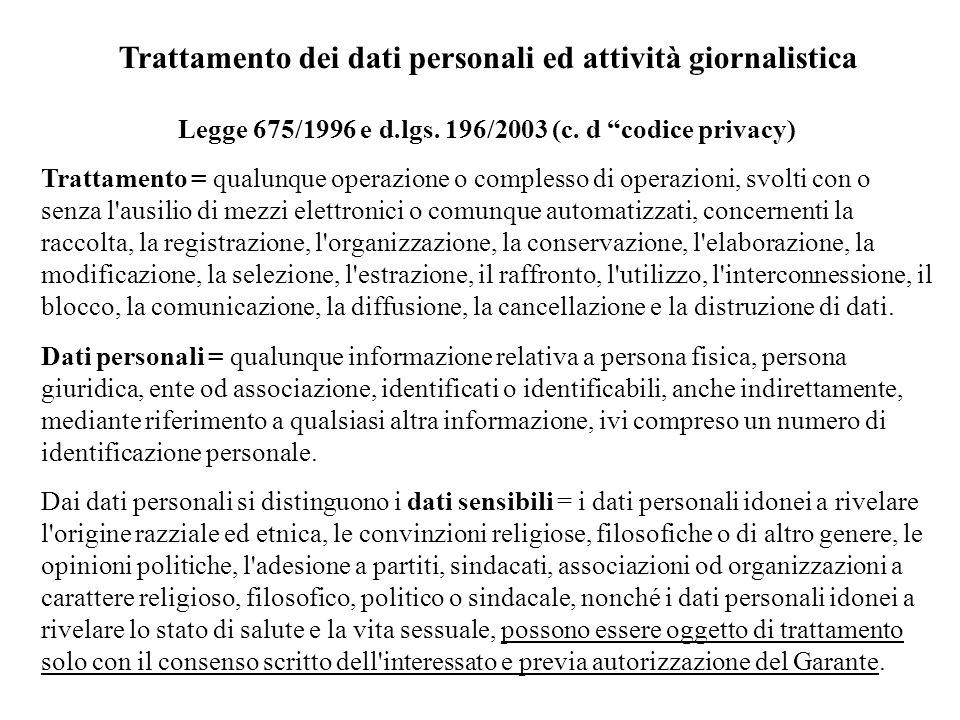 Trattamento dei dati personali ed attività giornalistica Legge 675/1996 e d.lgs. 196/2003 (c. d codice privacy) Trattamento = qualunque operazione o c