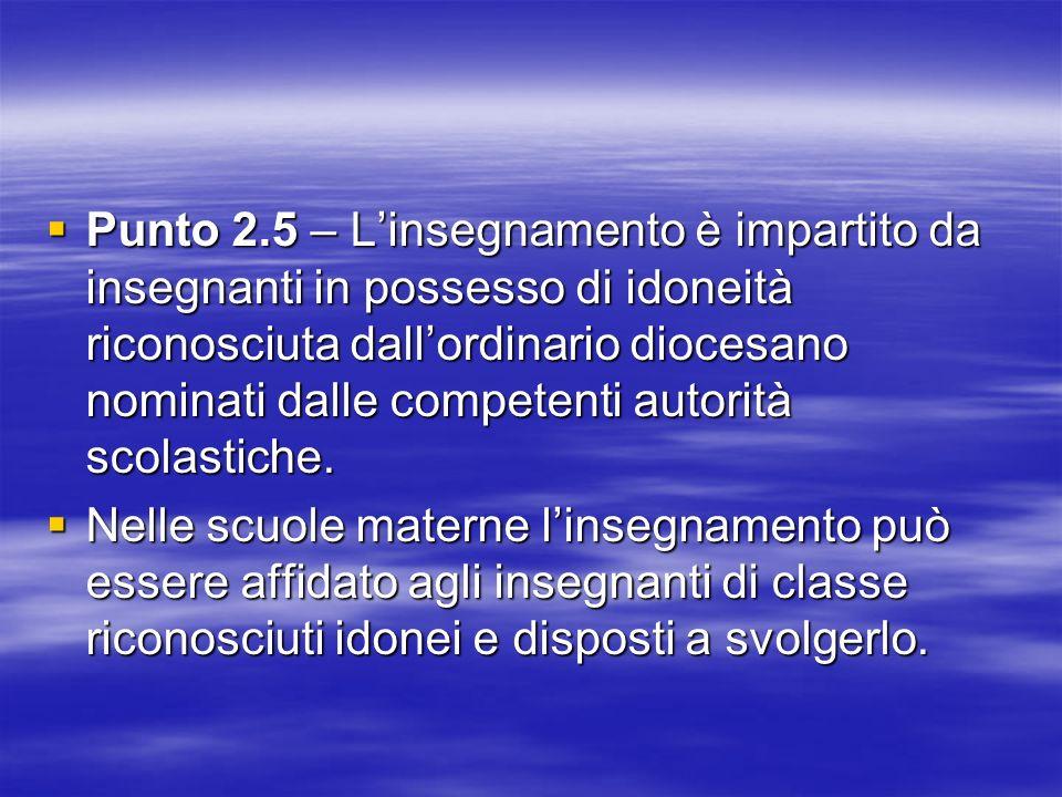 Punto 2.5 – Linsegnamento è impartito da insegnanti in possesso di idoneità riconosciuta dallordinario diocesano nominati dalle competenti autorità scolastiche.