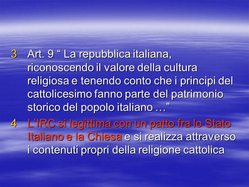 3Art. 9 La repubblica italiana, riconoscendo il valore della cultura religiosa e tenendo conto che i principi del cattolicesimo fanno parte del patrim