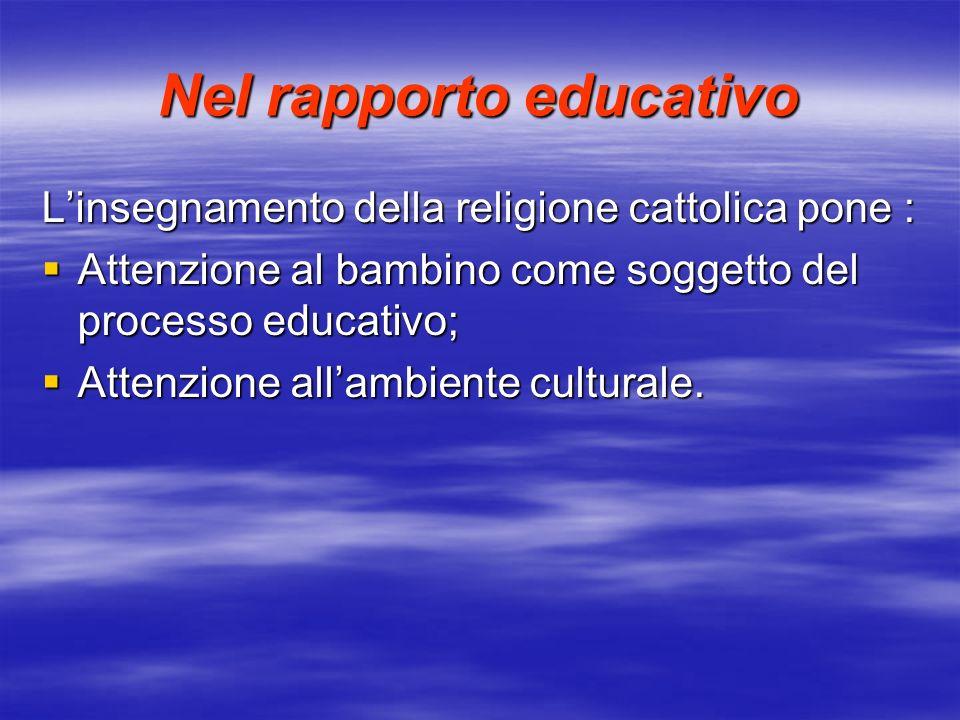 Nel rapporto educativo Linsegnamento della religione cattolica pone : Attenzione al bambino come soggetto del processo educativo; Attenzione al bambino come soggetto del processo educativo; Attenzione allambiente culturale.