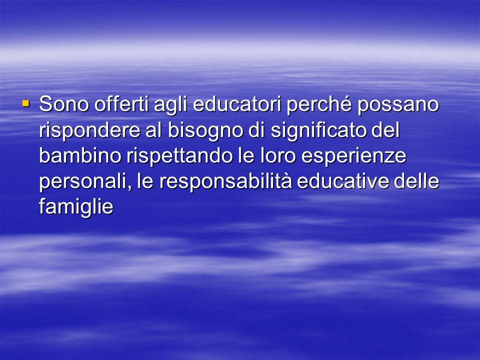 Sono offerti agli educatori perché possano rispondere al bisogno di significato del bambino rispettando le loro esperienze personali, le responsabilità educative delle famiglie Sono offerti agli educatori perché possano rispondere al bisogno di significato del bambino rispettando le loro esperienze personali, le responsabilità educative delle famiglie