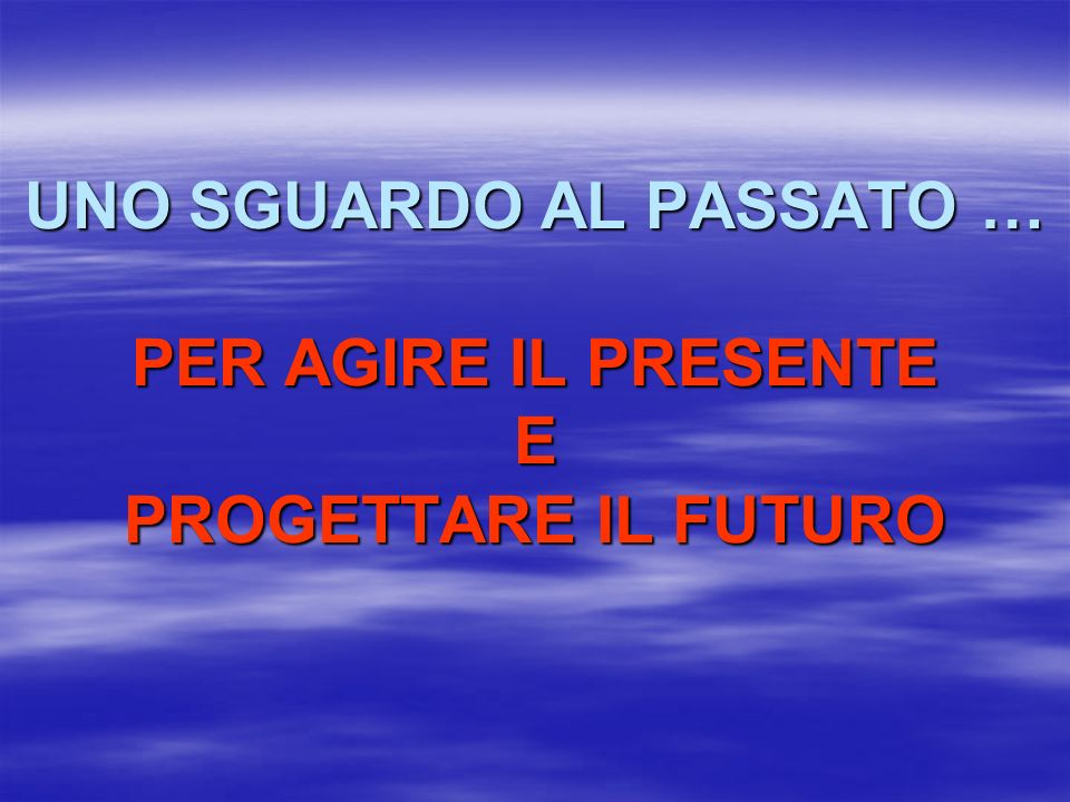 UNO SGUARDO AL PASSATO … PER AGIRE IL PRESENTE E PROGETTARE IL FUTURO