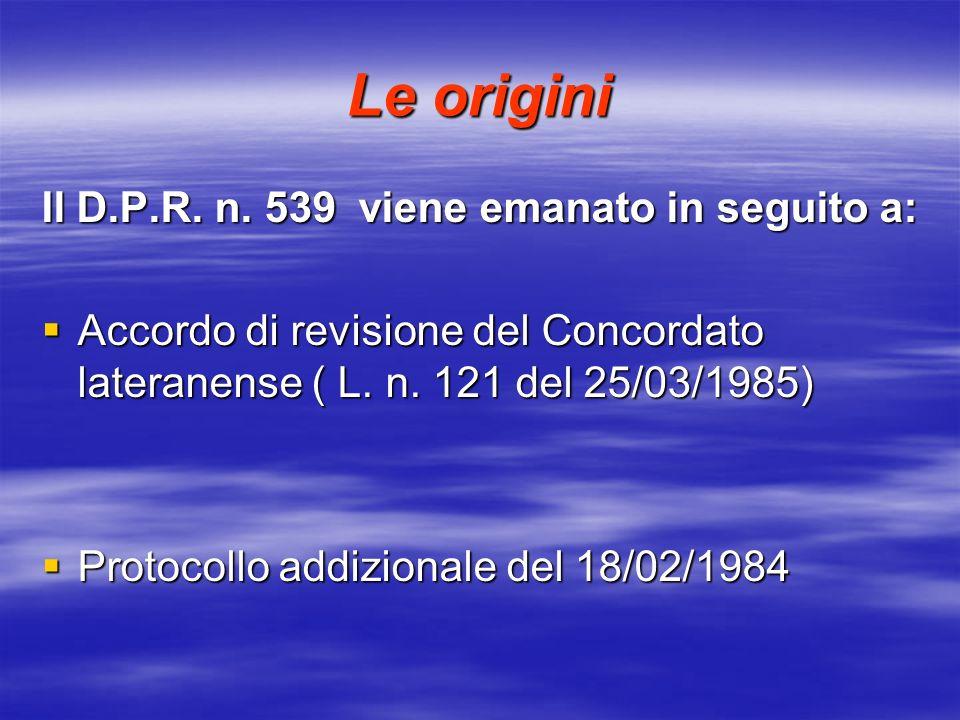 Le origini Il D.P.R. n. 539 viene emanato in seguito a: Accordo di revisione del Concordato lateranense ( L. n. 121 del 25/03/1985) Accordo di revisio