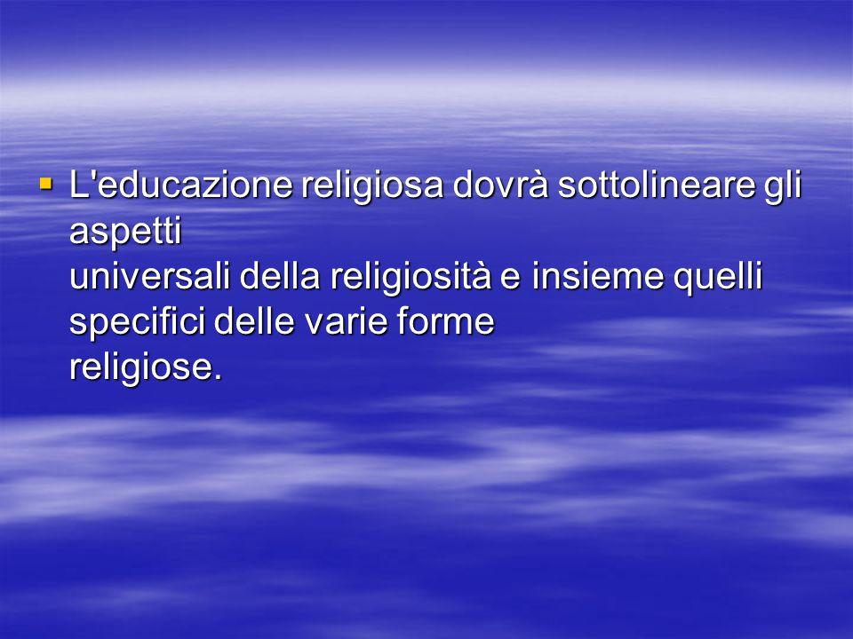 L educazione religiosa dovrà sottolineare gli aspetti universali della religiosità e insieme quelli specifici delle varie forme religiose.