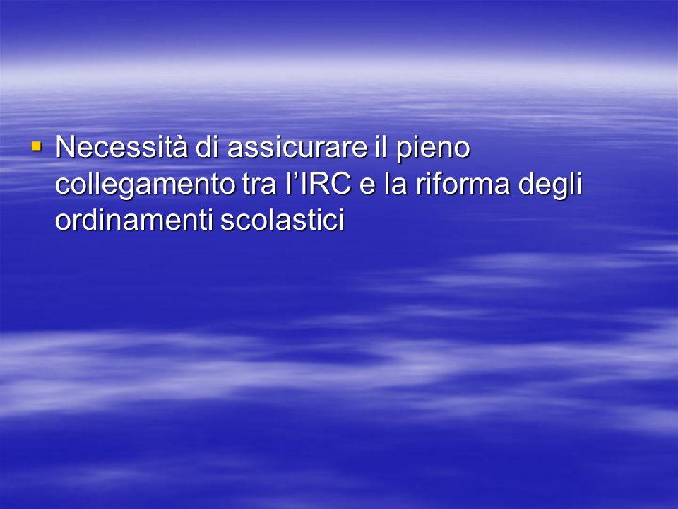 Necessità di assicurare il pieno collegamento tra lIRC e la riforma degli ordinamenti scolastici Necessità di assicurare il pieno collegamento tra lIR