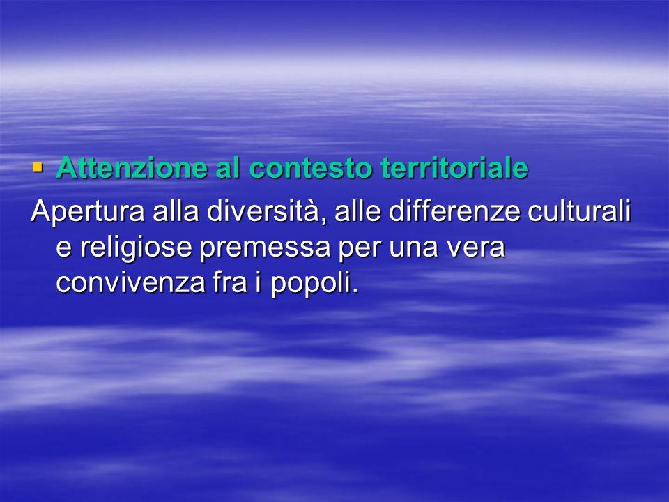 Attenzione al contesto territoriale Attenzione al contesto territoriale Apertura alla diversità, alle differenze culturali e religiose premessa per una vera convivenza fra i popoli.